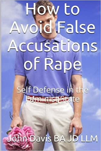 John Davis BA JD LLM - How To Avoid False Accusations Of Rape: Self-defense In The Feminist State