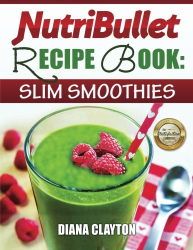 NutriBullet Recipe Book: Slim Smoothies!: 81 Super Healthy & Fat Burning NutriBullet Smoothie Recipes to Lose Weight and Enhance Health
