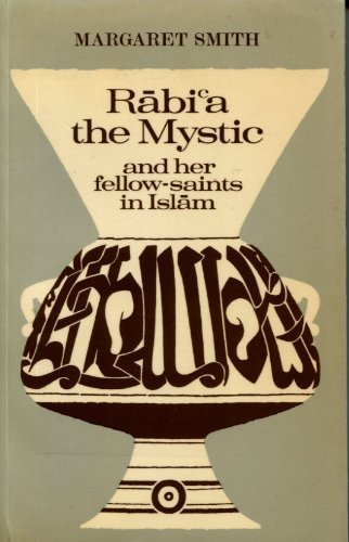 Rabi'a The Mystic and her Fellow-Saints in Islam: Being the Life and Teachings of Rabi'a al-Adawiyya Al-Qaysiyya of Basra together with some account of the place of the Women Saints in Islam