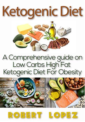 KETOGENIC DIET: A COMPREHENSIVE GUIDE ON LOW CARB HIGH FAT KETOGENIC DIET FOR OBESITY by Robert Lopez