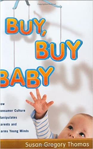 Buy Baby How Consumer Culture Manipulates Parents And Harms Young Minds Susan Gregory Thomas 9780618463510 Amazon Books