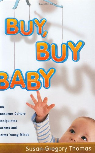 Read Online Buy, Buy Baby: How Consumer Culture Manipulates Parents and Harms Young Minds pdf