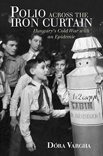 Polio Across the Iron Curtain: Hungary's Cold War with an Epidemic (Global Health Histories)