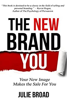 The New Brand You: Your New Image Makes the Sale for You by [Broad, Julie]