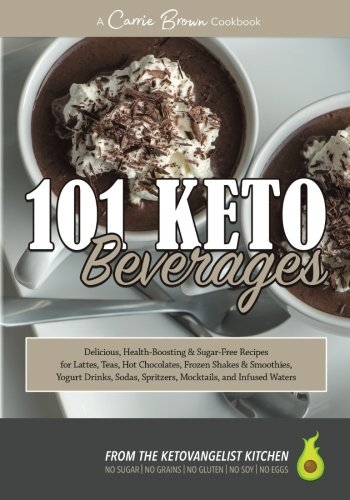101 KETO Beverages: Amazingly delicious, health-boosting, sugar-free lattes, teas, hot chocolates, frozen drinks, yogurt drinks, sodas, mocktails, and infused waters by Carrie Brown