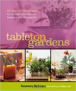 Book Tabletop Gardens: 40 Stylish Plantscapes for Counters and Shelves, Desktops and Windowsills [2006] (Author) Sarah Dawson, Rosemary McCreary, William Holt