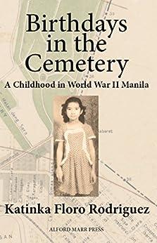 Birthdays in the Cemetery: A Childhood in World War II Manila by [Rodriguez, Katinka Floro]