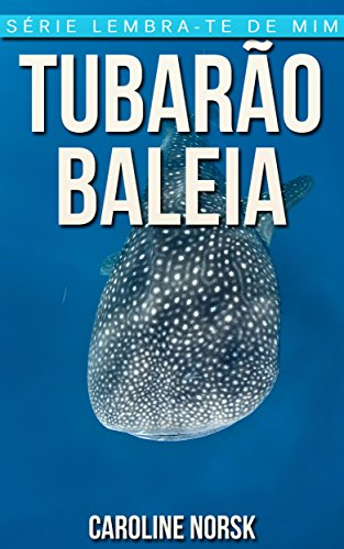 Tubarão-Baleia: Fotos Incríveis e Factos Divertidos sobre Tubarão-Baleia para Crianças (Série Lembra-Te De Mim) (Portuguese Edition)
