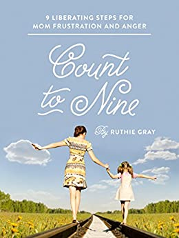 Count to Nine: Nine Liberating Steps for Mom Frustration and Anger by [Gray, Ruthie]