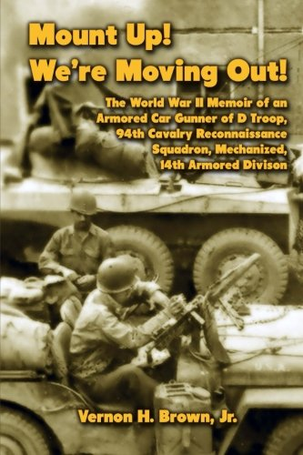 Mount Up! We're Moving Out!: The World War II Memoir of an Armored Car Gunner of D Troop, 94th Cavalry Reconnaissance Squadron, Mechanized, 14th Armored Division