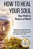 How to Heal Your Soul: Your Path to Peace of Mind (Mind Heart and Soul, Healing Devotional, Mental Hygiene, How to Change Your Mind, Mind Mapping, Mind … Anxiety Disease) (Success Mindset Book 3)