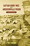 Captain Henry Wirz and Andersonville Prison, R. Fred Ruhlman, 1572335416
