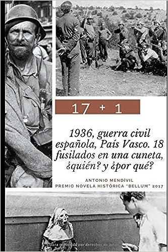 17 + 1: 1936, guerra civil española, País Vasco. 18 fusilados en una cuneta. ¿Quién? y ¿por qué? Trilogía: amor y odio: Amazon.es: Mendívil, Antonio: Libros