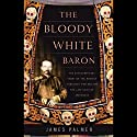 The Bloody White Baron: The Russian Nobleman Who Became the Last Khan of Mongolia Audiobook by James Palmer Narrated by Stefan Rudnicki