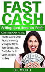 Fast Cash: Selling Used Items for Profit: How to Make a Great Second Income by Selling Used Items from Garage Sales, Yard Sales, Thrift Shops, and Flea ... (Almost Free Money Book 4) (English Edition)