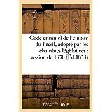 Code Criminel de L'Empire Du Bresil, Adopte Par Les Chambres Legislatives Dans La Session de 1830