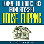 Learning the Complex Trick Behind Successful House Flipping   J.D. Rockefeller