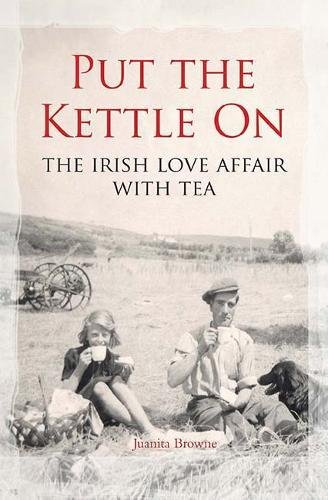 Put the Kettle On: The Irish Love Affair With Tea by Juanita Browne