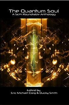 The Quantum Soul: A Sci Fi Roundtable Anthology by [VanMeter, Alan, Victoria, Ricardo, Deckard, GD, Handshaw, Darran M, Webster, Jim, Tomamichel, Cindy, Acquista, Victor, Shanti, Lyra, Buss, Claire, Harris, Brent A, Krojac, Greg , Swift-Hook, EM, Droege, CB , O'Hagan, Jeanette , McBride, Leo, Edwards, Rob]