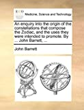 An Enquiry into the Origin of the Constellations That Compose the Zodiac, and the Uses They Were Intended to Promote by John Barrett, John Barrett, 1140733524