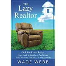 The Lazy Realtor: Kick Back and Relax...Your Guide to Building a Real Estate Sales Machine That Rocks in Any Economy (Realtor Coaching, Marketing and Real Estate Business Development Book 1)