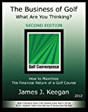 The Business of Golf - 2012 Edition : What Are You Thinking?, Keegan, James, 0984626832
