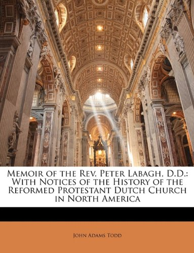 Memoir of the Rev. Peter Labagh, D.D.: With Notices of the History of the Reformed Protestant Dutch Church in North America pdf epub