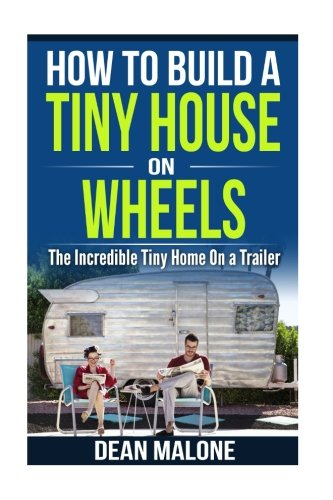 Download How To Build a Tiny House On Wheels: The Incredible Tiny Home On a Trailer ebook