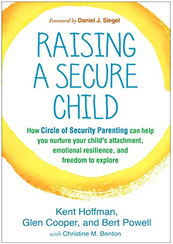 Raising a Secure Child: How Circle of Security Parenting Can Help You Nurture Your Child's Attachment, Emotional Resilie