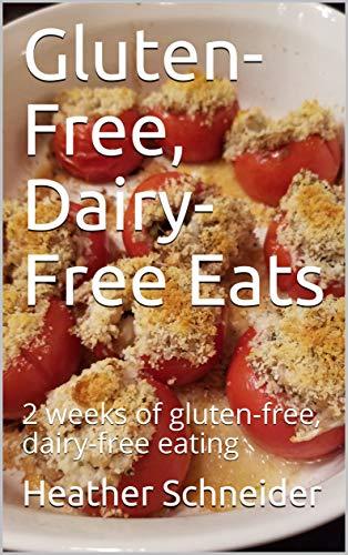 Gluten-Free, Dairy-Free Eats: 2 weeks of gluten-free, dairy-free eating by Heather Schneider