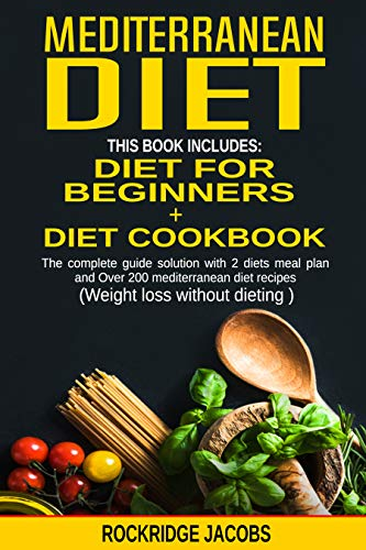 MEDITERRANEAN DIET (weight loss without dieting ): This book includes:  Diet for beginners + Diet cookbook  The complete guide solution with 2 diets meal plan and Over 200 recipes by Rockridge Jacobs