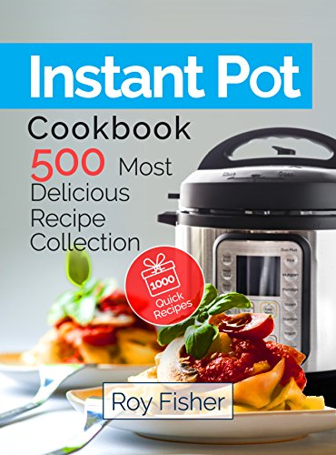 Instant Pot Cookbook: 500 Most Delicious Recipe Collection Anyone Can Cook by Roy Fisher