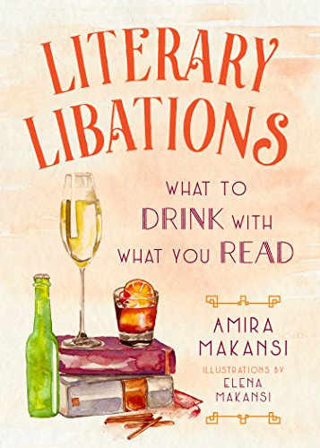 Literary Libations: What to Drink with What You Read by Amira K. Makansi