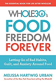 The Whole30's Food Freedom Forever: Letting Go of Bad Habits, Guilt, and Anxiety Around