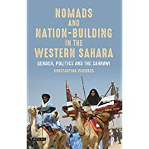 Nomads and Nation-Building in the Western Sahara: Gender, Politics and the Sahrawi (International Library of African Studies Book 62)