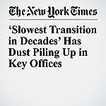 'Slowest Transition in Decades' Has Dust Piling Up in Key Offices | Julie Hirschfeld Davis,Sharon Lafraniere