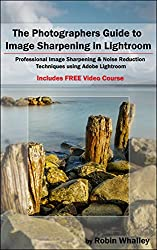 The Photographers Guide to Image Sharpening in Lightroom: Professional Image Sharpening & Noise Reduction Techniques using Adobe Lightroom