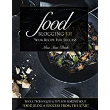 Food Blogging 101 – Your Recipe for Success: Tools, Techniques & Tips For Making Your Food Blog A Success From The Start