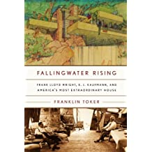 Fallingwater Rising: Frank Lloyd Wright, E. J. Kaufmann, and America's Most Extraordinary House