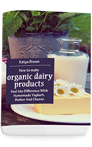 How to Make Organic Dairy Products: Feel the Difference with Homemade Yoghurt, Butter and Different Kinds of Cheese by [Brown, Katya]