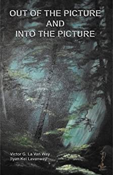 Out of the Picture and Into the Picture by [Lavanway, Ilyan Kei, La Van Way, Victor G.]