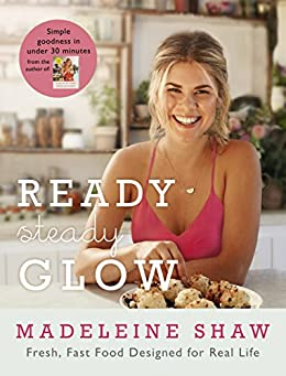 Ready, Steady, Glow: Fast, Fresh Food Designed for Real Life by [Shaw, Madeleine]