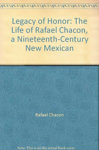 Legacy of Honor: The Life of Rafael Chacon, a Nineteenth-Century New Mexican, by Rafael Chacon