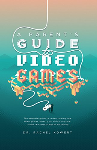 A Parent's Guide to Video Games: The essential guide to understanding how video games impact your child's physical, social, and psychological well-being