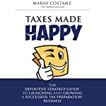 Taxes Made Happy: The Definitive Strategy Guide to Launching and Growing a Successful Tax Preparation Business | Mario Costanz