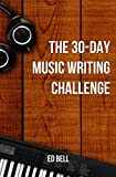 The 30-Day Music Writing Challenge: Transform Your Songwriting Composition Skills in Only 30 Days (The Song Foundry 30-Day Challenges)