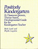 Positively Kindergarten : A Classroom-Proven, Theme-Based, Developmental Guide for the Kindergarten Teacher, Lamb, Beth and Logsdon, Phyllis, 0935493484