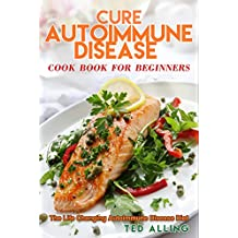 Cure Autoimmune Disease Cook Book for Beginners: The Life Changing Autoimmune Disease Diet - Autoimmune Disease Treatment for Everyday Life