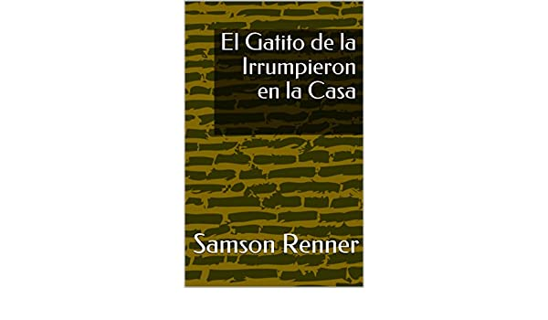 El Gatito de la Irrumpieron en la Casa (Spanish Edition) - Kindle edition by Samson Renner. Literature & Fiction Kindle eBooks @ Amazon.com.