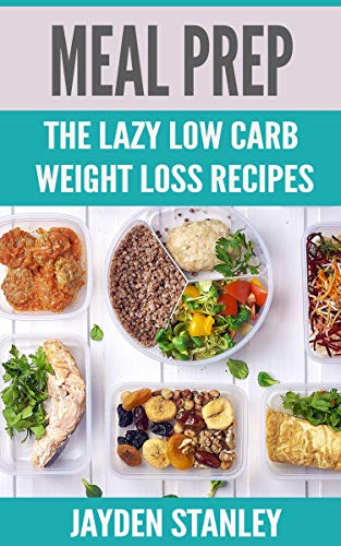Meal Prep: The Lazy Low Carb Weight Loss Recipes by Jayden Stanley